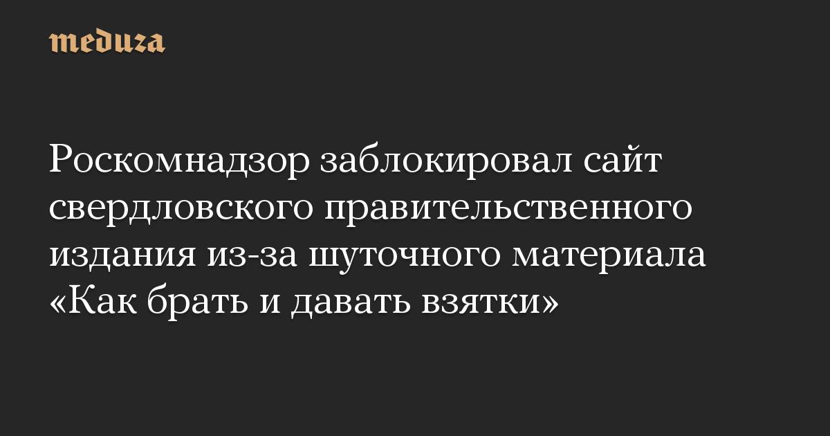 Роскомнадзор заблокировал сайт свердловского правительственного издания из-за шуточного материала «Как брать и давать взятки»