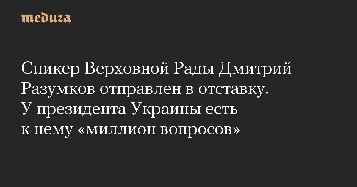 Спикер Верховной Рады Дмитрий Разумков отправлен в отставку. У президента Украины есть к нему «миллион вопросов»